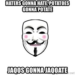 Anon - Haters gonna hate, potatoes gonna potate jaqos gonna jaqoate