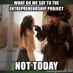 What do we say to the god of death ?  - WHAT DO WE SAY TO THE Entrepreneurship PROJECT NOT TODAY