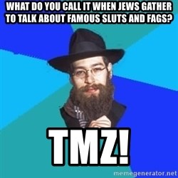 Jewish Dude - what do you call it when jews gather to talk about famous sluts and fags? TMZ!