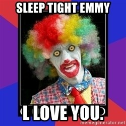 go to bed clown  - sleep tight emmy l love you.