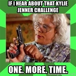 Madea - if I hear about that Kylie Jenner challenge   One. More. Time.