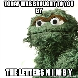 Sad Oscar - Today was brought to you by the letters N I M B Y