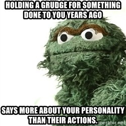 Sad Oscar - holding a grudge for something done to you years ago says more about your personality than their actions.