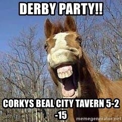 Horse - derby party!! corkys beal city tavern 5-2-15