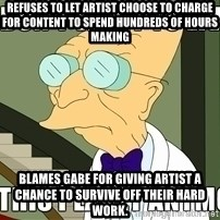 I Dont Want To Live On This Planet Anymore - Refuses to let artist choose to charge for content to spend hundreds of hours making Blames Gabe for giving artist a chance to survive off their hard work.