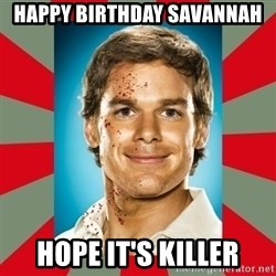 DEXTER MORGAN  - Happy Birthday Savannah Hope it's killer