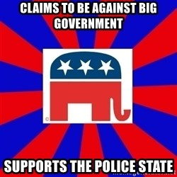 Scumbag GOP - CLAIMS TO BE AGAINST BIG GOVERNMENT SUPPORTS THE POLICE STATE
