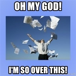 Throwing papers - Oh My God! I'm so over this!