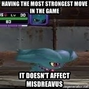 MISDREAVUS - having the most strongest move in the game it doesn't affect misdreavus