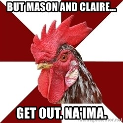 Roleplaying Rooster - But Mason and Claire... Get out. Na'ima.