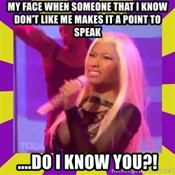 Nicki Minaj Constipation Face - My face when someone that I know don't like me makes it a point to speak ....Do I know you?!