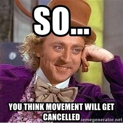 Oh so you're - So... You think movement will get cancelled
