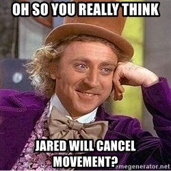 Oh so you're - Oh so you really think Jared will cancel movement?