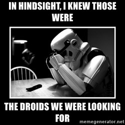 Sad Trooper - In hindsight, I knew those were the droids we were looking for