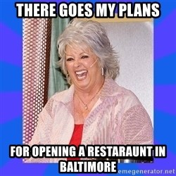 Paula Deen - There goes my plans for opening a restaraunt in Baltimore