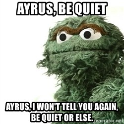 Sad Oscar - Ayrus, be quiet Ayrus, i won't tell you again, be quiet or else.