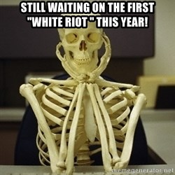 """Skeleton waiting - Still waiting on the first """"white Riot """" this year!"""