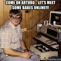 Nerd - come on arturo... let's meet some babes online!!!