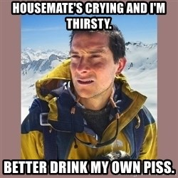 Bear Grylls Piss - Housemate's crying and I'm thirsty. Better drink my own piss.