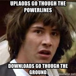 Conspiracy Guy - Uplaods go though the powerlines Downloads go though the ground