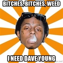 Lil Wayne Meme - Bitches, Bitches, Weed  I need Dave Young