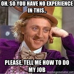 Oh so you're - Oh, so you have no experience in this.. please, tell me how to do my job