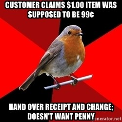 Retail Robin - customer claims $1.00 item was supposed to be 99¢ hand over receipt and change; doesn't want penny
