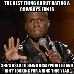 Kevin Hart - The best thing about dating a Cowboys fan is She's used to being disappointed and ain't looking for a ring this year