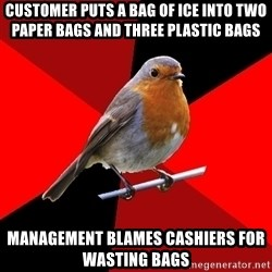 Retail Robin - customer puts a bag of ice into two paper bags and three plastic bags management blames cashiers for wasting bags