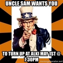 Uncle sam wants you! - UNCLE SAM WANTS YOU To turn up at Alki May 1st @ 7:30PM