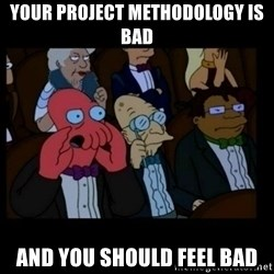 X is bad and you should feel bad - your project methodology is bad and you should feel bad
