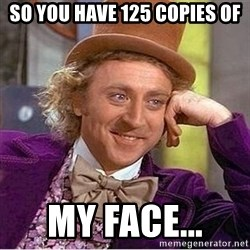 Oh so you're - So you have 125 copies of My face...