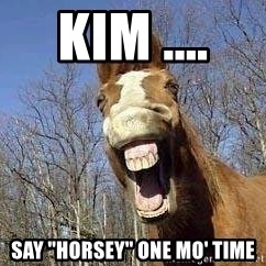 "Horse - Kim ....  Say ""Horsey"" one mo' time"