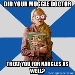 """Luna """"Loony"""" Lovegood - Did your muggle doctor treat you for nargles as well?"""
