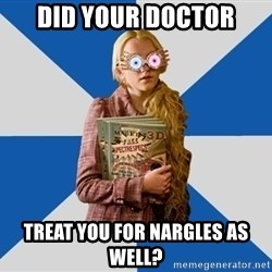 """Luna """"Loony"""" Lovegood - Did your doctor treat you for nargles as well?"""