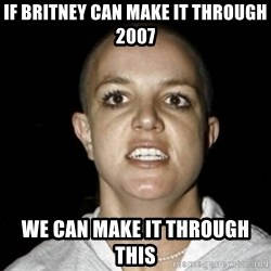 Bald Britney Spears - If Britney can make it through 2007 We can make it through this