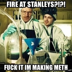 breaking bad - FIRE AT STANLEYS?!?! Fuck it im making meth