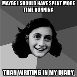 Anne Frank Lol - Maybe i should have spent more time running than writing in my diary
