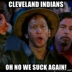 Ohh No We Suck Again - Cleveland Indians Oh no we suck again!