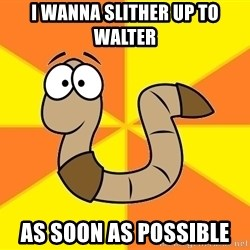 InsideJoke Worm - I wanna slither up to Walter As soon as possible