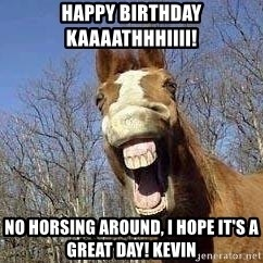 Horse - HAPPY BIRTHDAY KAAAATHHHIIII! no horsing around, I hope it's a great day! kevin