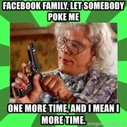 Madea - Facebook family, let somebody poke me one more time, and I mean I more time.