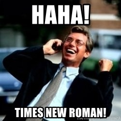 HaHa! Business! Guy! - HAHA! TIMES New Roman!