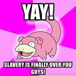 Slowpoke - yay! slavery is finally over you guys!
