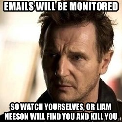 Liam Neeson meme - EMAILS WILL BE MONITORED SO WATCH YOURSELVES, OR LIAM NEESON WILL FIND YOU AND KILL YOU