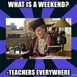 Maggie Smith being a boss - What is a weekend? -Teachers everywhere