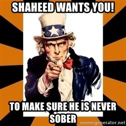 Uncle sam wants you! - Shaheed wants YOU! to make sure he is never sober