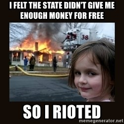 burning house girl - i felt the state didn't give me enough money for free so i rioted