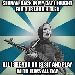 badgrandma - Sednan, back in my day I fought for our lord Hitler All I see you do is sit and play with jews all day