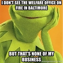 Kermit the frog - I don't see the welfare office on fire in Baltimore But that's none of my business